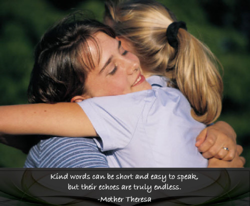 Kind words can be short and easy to speak, but their echoes are truly endless - Mother Theresa