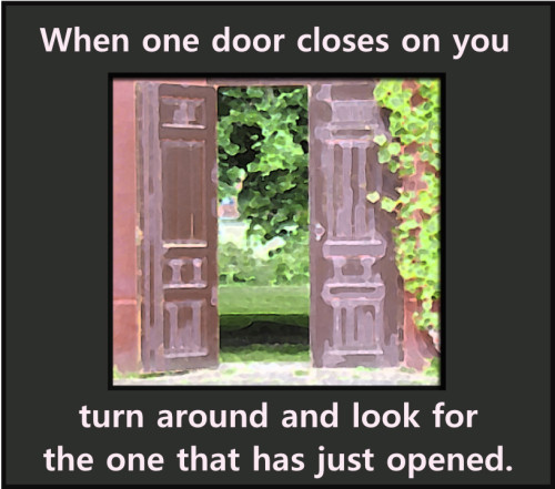 When One Door Closes on You Turn Around and Look For the One That Has Just Opened