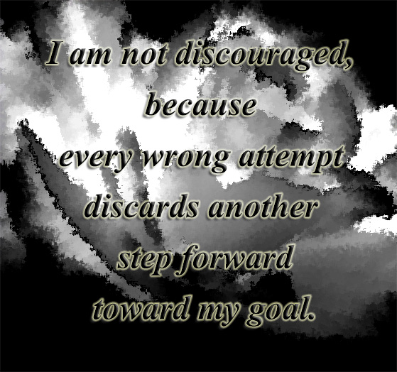 I am not discouraged because every attempt discards one step forward toward my goal